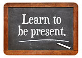 learn to be present