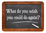What do you wish you could to again?
