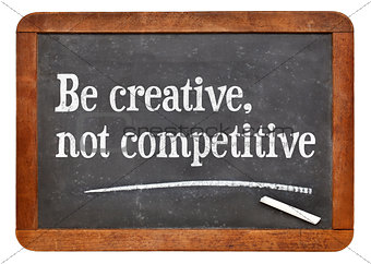 Be creative, not competitive