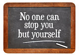 No one can stop you but yourself