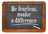 Be fearless, make a difference