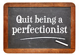 Quit being a perfectionist - advice