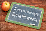 If you want to be happy live in the present