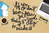 If you do not have plan yet today is a good day to make it