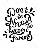 Do not be afraid to become famous