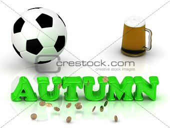 AUTUMN- bright green letters, ball, money, cup beer