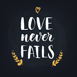 Love never fails. Handwritten modern calligraphy quote, design element for flyer, banner, invitaion or greeting card.