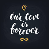 Our love is forever. Handwritten modern calligraphy quote, design element for flyer, banner, invitaion or greeting card.