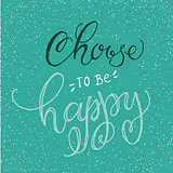 Handwritten inspirational phrase Choose to be Happy