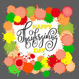 Happy Thanksgiving Day lettering. Vector illustration. Watercolor colorful drops. Autumn background. EPS 10