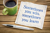 Sometimes you win, other time you learn