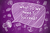 What Do We Need To Succeed - Business Concept.