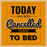 "Retro motivational quote. "" Today has been cancelled, go back to"