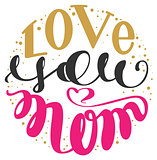 Love you mom. Handwritten lettering text for greeting card for mother day