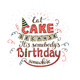 Unique lettering poster with a phrase EAT CAKE BECAUSE IT S SOMEBODY S BIRTHDAY SOMEWHERE. Vector art.